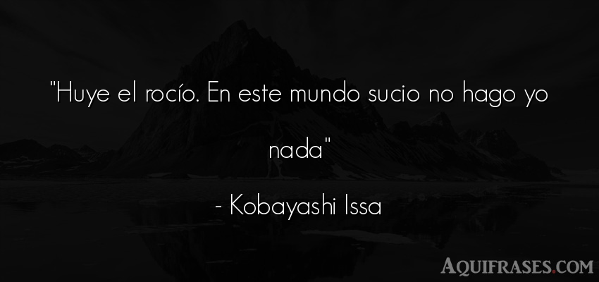 Frase del medio ambiente  de Kobayashi Issa. Huye el rocío. En este