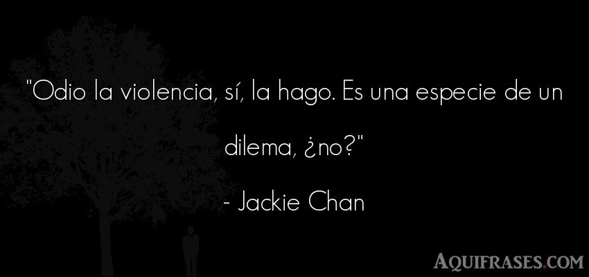 Frase de odio  de Jackie Chan. Odio la violencia, sí, la