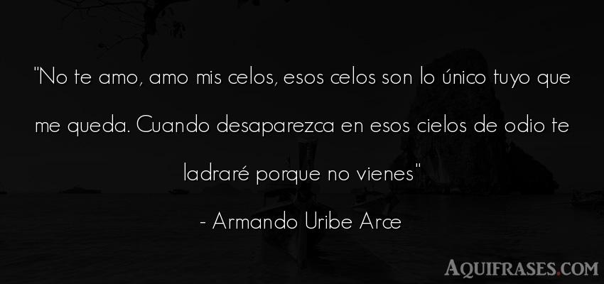 Frase de odio  de Armando Uribe Arce. No te amo, amo mis celos,