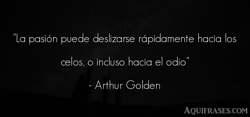 Frase de celo,  de odio  de Arthur Golden. La pasión puede deslizarse