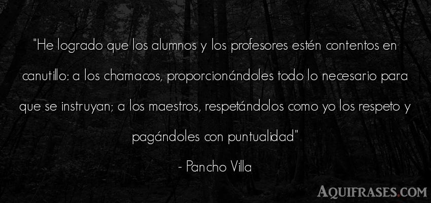 Frase de respeto  de Pancho Villa. He logrado que los alumnos y