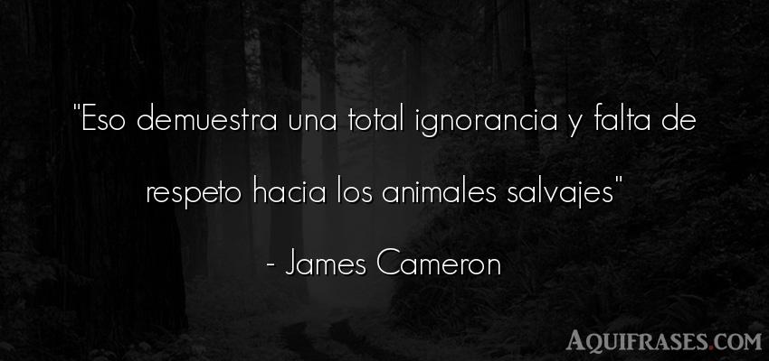 Frase de respeto,  de animales  de James Cameron. Eso demuestra una total