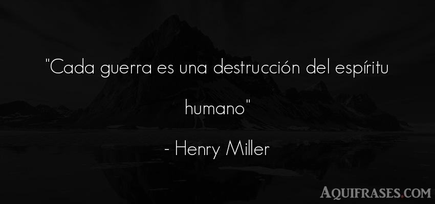 Frase para reflexionar,  de reflexion corta  de Henry Miller. Cada guerra es una destrucci