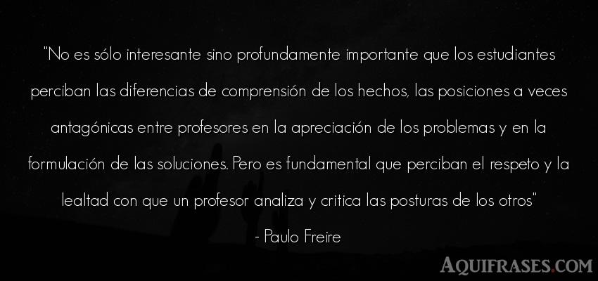 Frase de respeto  de Paulo Freire. No es sólo interesante sino