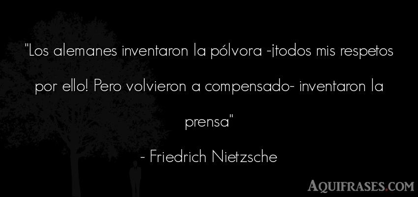 Frase filosófica,  de respeto  de Friedrich Nietzsche. Los alemanes inventaron la p