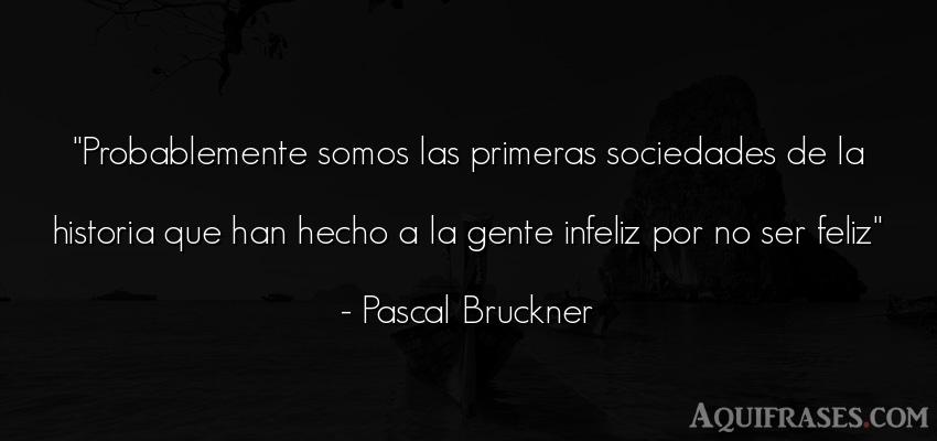 Frase para reflexionar,  de felicidad,  de sociedad  de Pascal Bruckner. Probablemente somos las