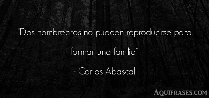 Frase para la família  de Carlos Abascal. Dos hombrecitos no pueden