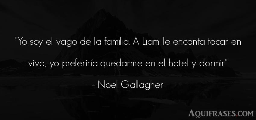 Frase para la família  de Noel Gallagher. Yo soy el vago de la familia