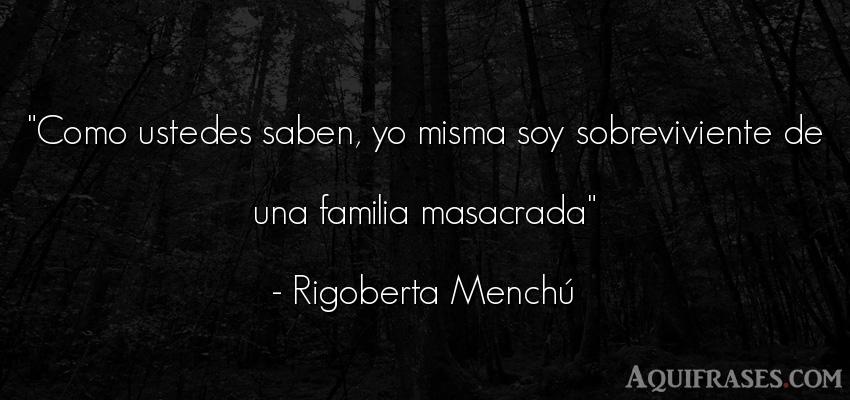 Frase para la família  de Rigoberta Menchú. Como ustedes saben, yo misma