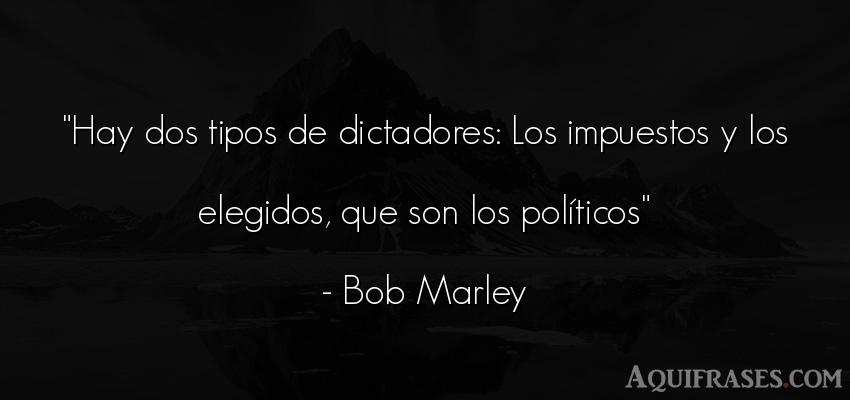 Frase de política  de Bob Marley. Hay dos tipos de dictadores