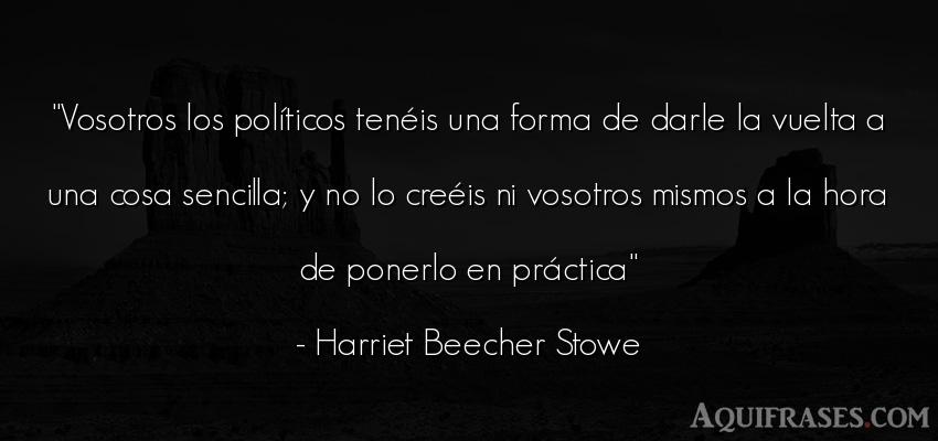 Frase de política  de Harriet Beecher Stowe. Vosotros los políticos ten