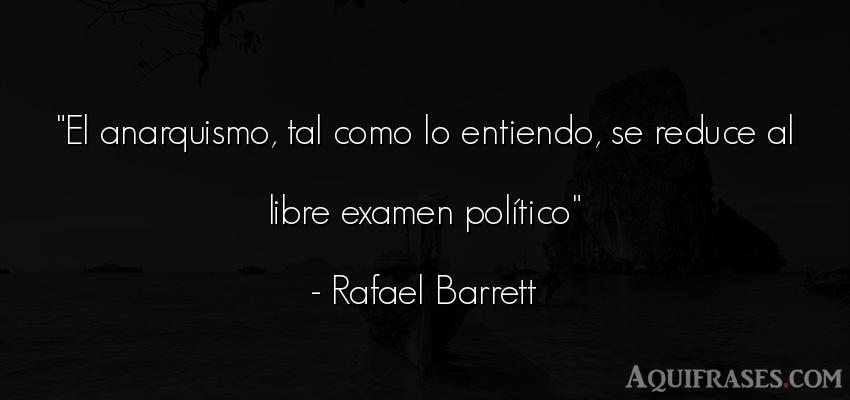 Frase de política  de Rafael Barrett. El anarquismo, tal como lo