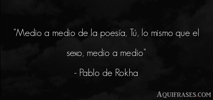 Frase de éxito,  de sexo  de Pablo de Rokha. Medio a medio de la poesía