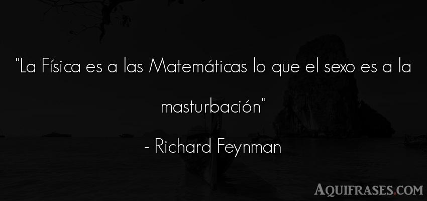 Frase de sexo  de Richard Feynman. La Física es a las Matemá