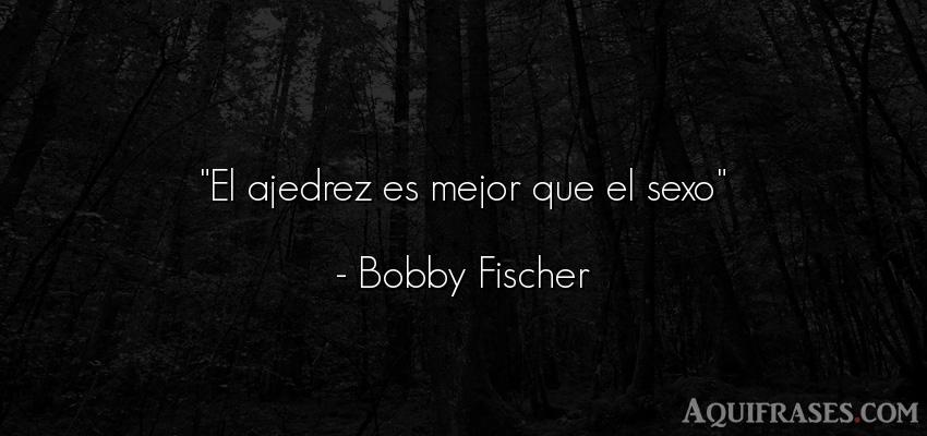 Frase de éxito,  de sexo  de Bobby Fischer. El ajedrez es mejor que el