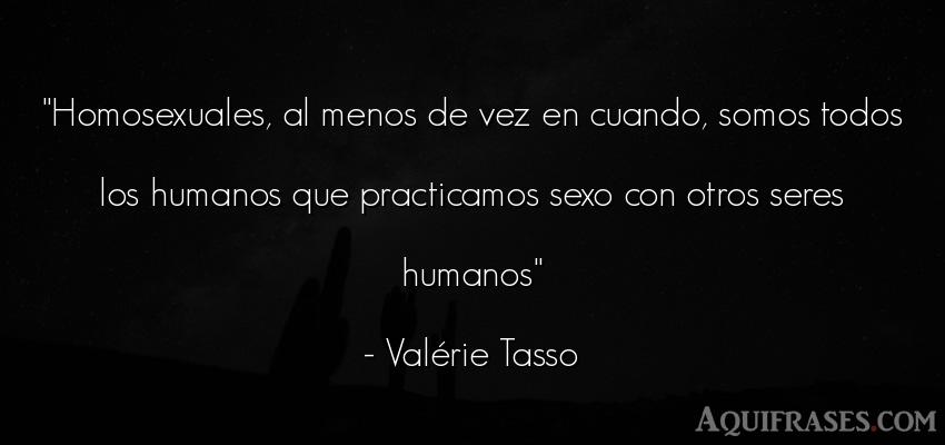 Frase de sexo  de Valérie Tasso. Homosexuales, al menos de