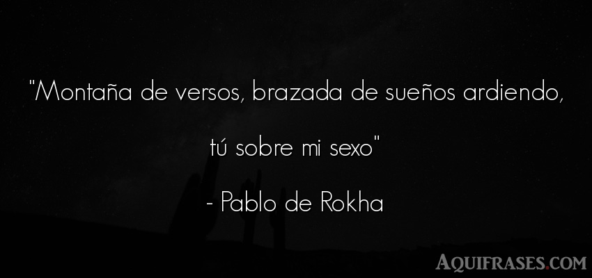 Frase de sexo  de Pablo de Rokha. Montaña de versos, brazada