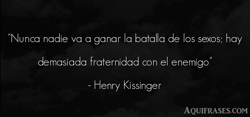 Frase de sexo  de Henry Kissinger. Nunca nadie va a ganar la