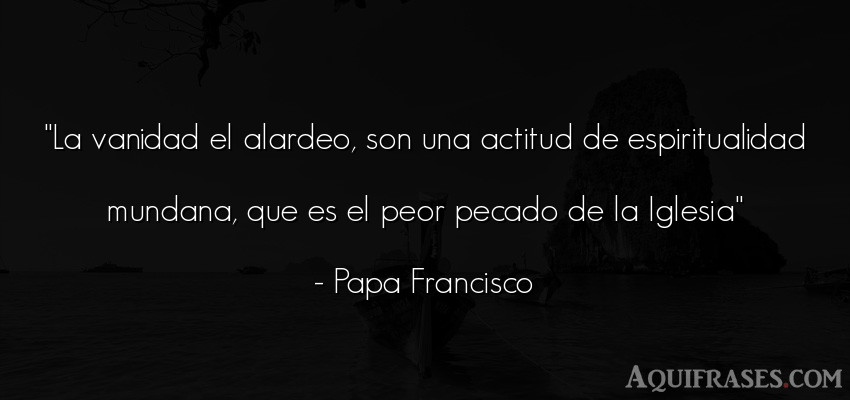 Frase cristiana,  de fe  de Papa Francisco. La vanidad el alardeo, son