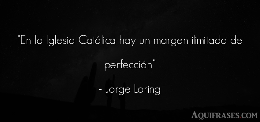 Frase cristiana,  de fe  de Jorge Loring. En la Iglesia Católica hay