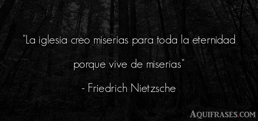 Frase cristiana,  filosófica,  de fe  de Friedrich Nietzsche. La iglesia creo miserias