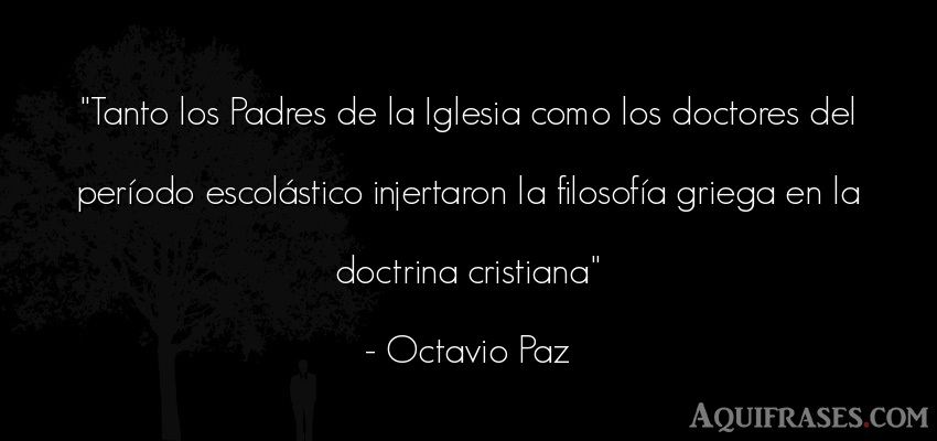 Frase cristiana,  de fe  de Octavio Paz. Tanto los Padres de la