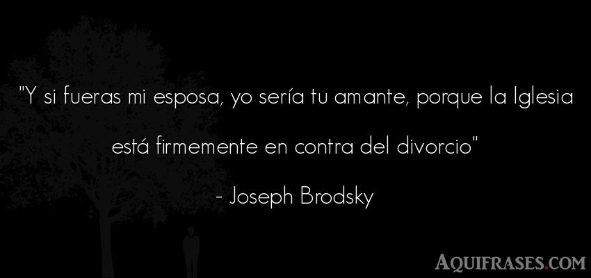 Frase cristiana,  de fe  de Joseph Brodsky. Y si fueras mi esposa, yo