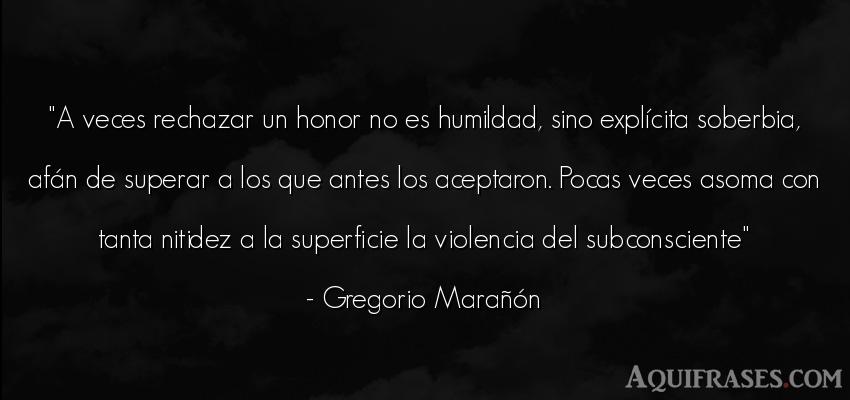 Frase de humildad  de Gregorio Marañón. A veces rechazar un honor no