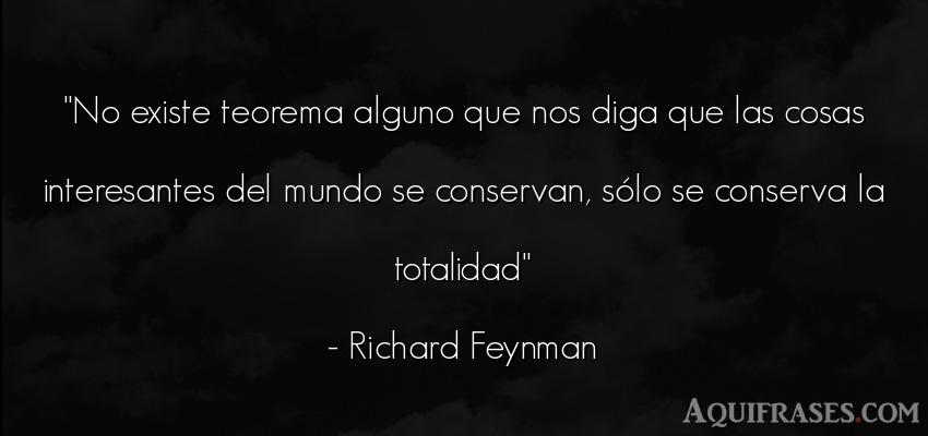 Frase del medio ambiente  de Richard Feynman. No existe teorema alguno que