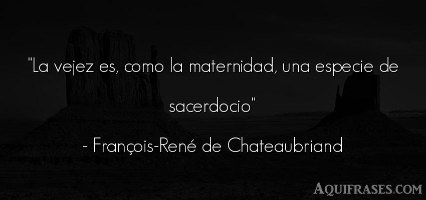 Frase de cumpleaños  de François-René de Chateaubriand. La vejez es, como la