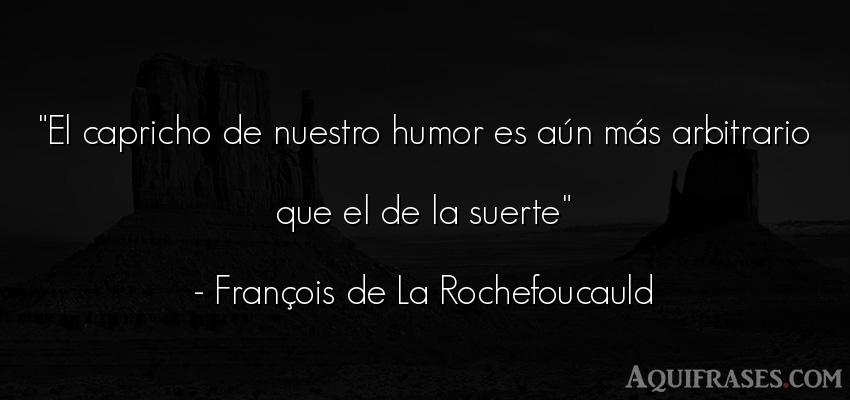 Frase divertida  de François de La Rochefoucauld. El capricho de nuestro humor