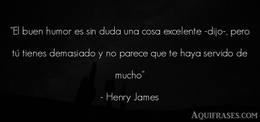 Frase divertida  de Henry James. El buen humor es sin duda