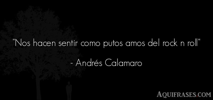 Frase de rock  de Andrés Calamaro. Nos hacen sentir como putos