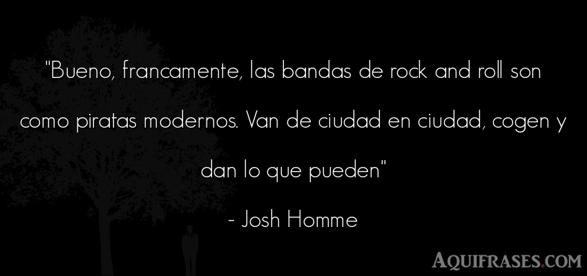 Frase de rock  de Josh Homme. Bueno, francamente, las