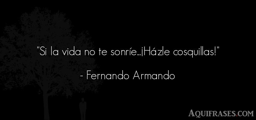 Frase motivadora,  de alegría,  de autoestima,  positivas corta  de Fernando Armando. Si la vida no te sonríe
