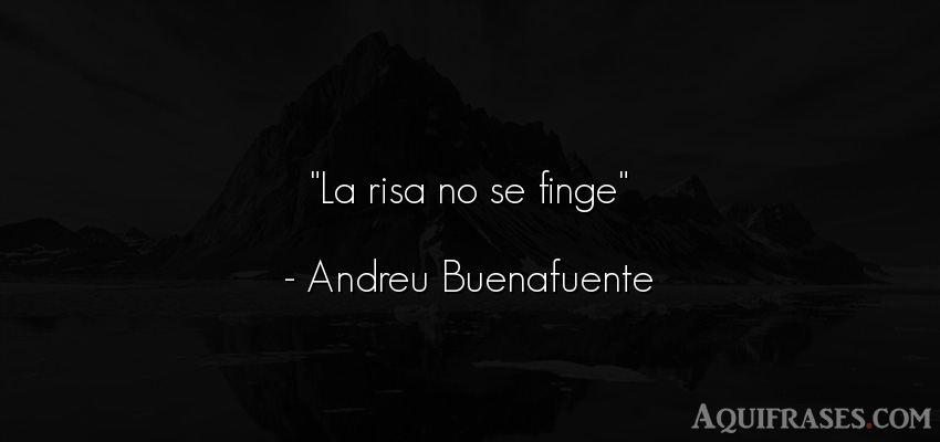 Frase divertida,  graciosas corta  de Andreu Buenafuente. La risa no se finge