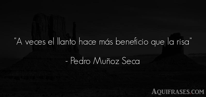 Frase divertida,  graciosas corta  de Pedro Muñoz Seca. A veces el llanto hace más