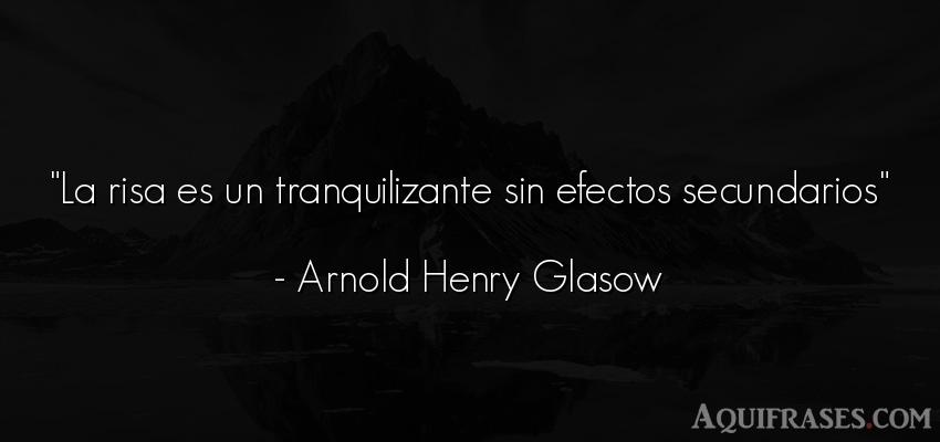 Frase divertida,  graciosas corta  de Arnold Henry Glasow. La risa es un tranquilizante