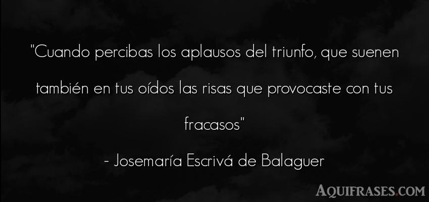 Frase divertida  de José María Escrivá de Balaguer. Cuando percibas los aplausos