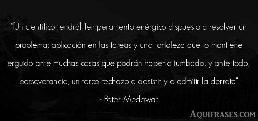 Frase de dolor  de Peter Medawar. [Un científico tendrá]