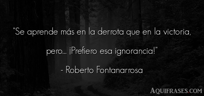 Frase de dolor  de Roberto Fontanarrosa. Se aprende más en la
