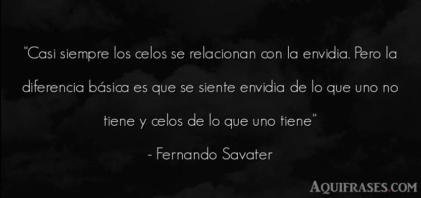 Frase de celo  de Fernando Savater. Casi siempre los celos se