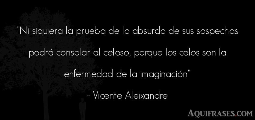 Frase de celo  de Vicente Aleixandre. Ni siquiera la prueba de lo