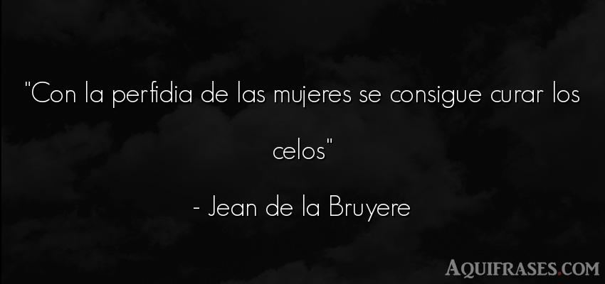 Frase de celo  de Jean de la Bruyere. Con la perfidia de las