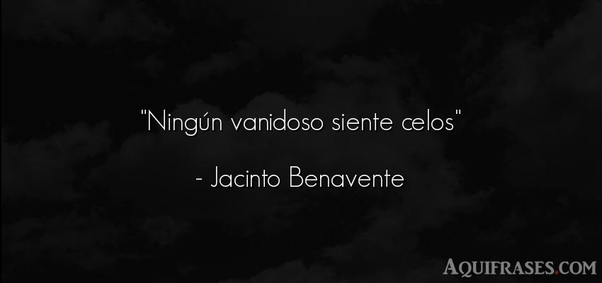 Frase de celo  de Jacinto Benavente. Ningún vanidoso siente