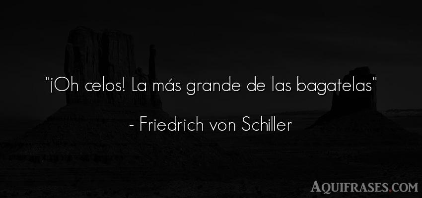 Frase de celo  de Friedrich von Schiller. ¡Oh celos! La más grande