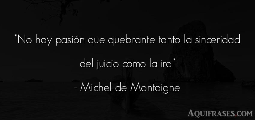 Frase sincera  de Michel de Montaigne. No hay pasión que quebrante