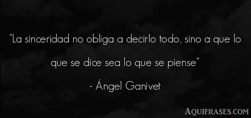 Frase sincera  de Ángel Ganivet. La sinceridad no obliga a