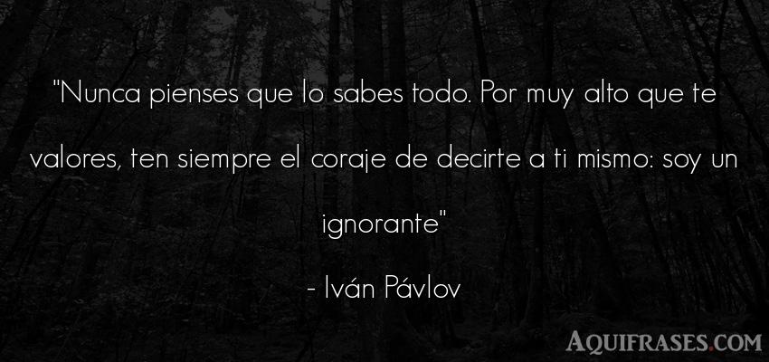 Frase de perseverancia  de Iván Pávlov. Nunca pienses que lo sabes