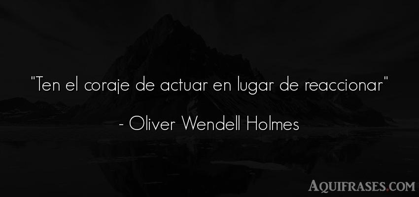 Frase de perseverancia  de Oliver Wendell Holmes. Ten el coraje de actuar en